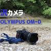 OLYMPUS OM-Dシリーズは沢登りと滝撮りに相性抜群 【マイクロフォーサーズ】