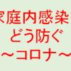 【家庭内感染をどう防ぐ~コロナウイルス~】