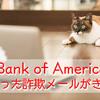 なんと!Bank of Americaを語ったフィッシングメール、いわゆる詐欺メールがきた!