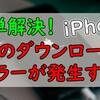【iOS14】ダウンロード中にエラーが発生!解決方法を新発見!
