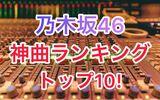 【人気】個人的におすすめ!乃木坂46の神曲ランキング10選!