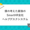 僕の考えた最強の SmartHR 全社ヘルプデスクシステム