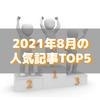 【人気記事】2021年8月のトップ5をいろんな切り口で