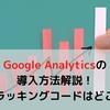 【初心者向け】Google Analyticsの導入方法を徹底解説!トラッキングコードとIDはどこにある?
