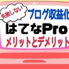 【はてなブログ収益化】はてなProのメリットとデメリットを徹底解説!