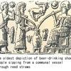 ビール5 最古の醸造酒の痕跡は紀元前7000年,今からおよそ9000年前.ワインは紀元前6000年,今からおよそ8000年前.では,ビールはいつ頃まで遡ることができるのでしょうか? 紀元前4000〜3000年にビールを書き記したシュメール人.葦のストローを使ってビールをすすっている様子が描かれ,女神ニンカシの詩にはビールのレシピも.そして,ビールの痕跡も,イランのゴディン・テペ遺跡見つかりました.紀元前3500~3100年,今からおよそ5000年前のものです.