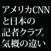 "「CNN vs トランプ」に見るアメリカジャーナリズムと、""記者クラブ""というぬるま湯に浸かる日本メディア"