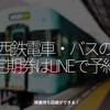 1211食目「西鉄電車・バスの定期券はLINEで予約」順番待ち回避ができる!