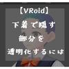 【VRoid】下着で隠す部分を透明化するには