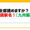全部読めますか?難読駅名!(九州編)