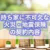 【戸建】持ち家に不可欠な火災・地震保険の契約内容