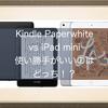Kindle PaperwhiteとiPad miniの比較!使い勝手がいいのはどっち!?サイズや重さなど仕様比較をしてみました