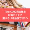 TOEIC800点台の人が短期でTOEIC900点突破を目指すうえで避けるべき勉強方法3つ
