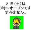21日(土)は13時オープンです。すみません。
