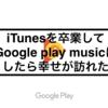 iTunesを卒業してGoogle play musicにしたら幸せが訪れた