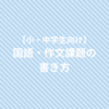 【小・中学生向け】国語・作文課題の書き方