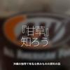 290食目「【甘草】知ろう。」沖縄の独特で有名な飲みものの原料の話