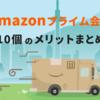 Amazonプライム会員って何?お得なメリット10個を分かりやすくまとめました
