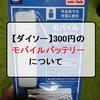 【ダイソー】300円のモバイルバッテリーについて