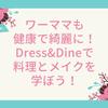 ワーママも健康で綺麗に!Dress&Dineで料理とメイクを学ぼう!