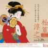 『近代が誇る女流画家とそれに連なる美の系譜  上村松園・松篁・淳之三代展』東京富士美術館