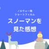 ノルウェーの少年の雪だるまづくりを描いたちょっぴり切ないショートフィルム「スノーマン」を見た感想!