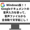 【Windows版】Googleドキュメントの音声入力で自動で文字起こしをする方法。議事録攻略!