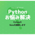 「どのような場合に、値がNoneと返されますか?」PythonのNoneを解説します