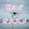 【15分朝ヨガ】朝ヨガで1日を始める理由とオススメ動画!!