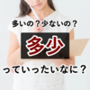 多いのか?少ないのか?意外に使う表現「多少」の意味について。【日本語のプチ知識】