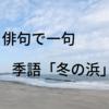俳句で一句 季語「冬の浜」