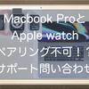 MacbookとApple watchがペアリングできない!?自動ロック解除設定ができない理由をサポートに尋ねてみました