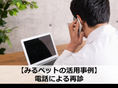 【みるペット活用事例】電話による再診