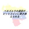 Coinage//ベネズエラの通貨がビットコインに置き換えられる