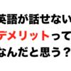 英語を話せる僕が考える、日本人が英語が話せないことの最大のデメリットとは?