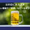 父の日に送るビールギフトはいい意味で「普通」が良いですね