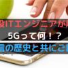 【3分で読める】5Gってそもそも何?現役ITエンジニアが分かりやすく解説します