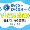 svgoでのSVG圧縮時にviewBoxが消えてしまう問題を検証してみた