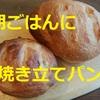 朝ごはんに焼き立てパンを食べられる幸せを勝ち取りました!