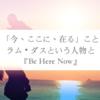 「今、ここに、在る」こと - ラム・ダスという人物と『Be Here Now』