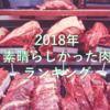 【肉食べ歩きのご参考に】2018年 日本全国出張して食べた素晴らしい肉達のランキング