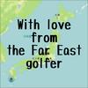【ゴルフ】With love from the Far East golfer ~極東のゴルファーより愛を込めて~