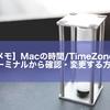 【メモ】Macの時間/TimeZoneをターミナルから確認・変更する方法