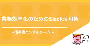 業務効率化のためのSlack活用術 ~他事業部コンサル編~