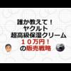 誰か教えてください! ヤクルト超高級保湿クリーム(10万円!)の販売戦略
