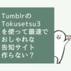 TumblrのTokusetsu 3を使って最速でおしゃれな告知サイト作らない?