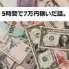 5時間で7万円稼いだ話