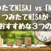 「つみたてNISA」 vs 「NISA」。つみたてNISAが断然おすすめな3つの理由