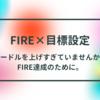 【FIRE×目標設定】ハードルを上げすぎていませんか?FIRE達成のために。