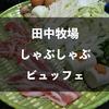 【シラチャ】田中牧場のしゃぶしゃぶビュッフェは田中グループの最終兵器!?